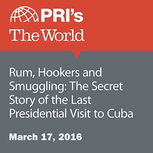 Rum, Hookers and Smuggling: The Secret Story of the Last Presidential Visit to Cuba audiobook cover art