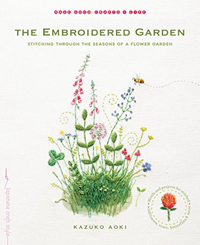The Embroidered Garden: Stitching through the Seasons of a Flower Garden (Make Good: Japanese Craft Style)