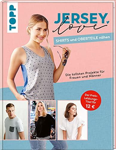 Jersey LOVE - Shirts und Oberteile nähen: Die tollsten Projekte für Frauen und Männer