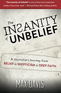 The Insanity of Unbelief: A Journalist's Journey fro Belief to Skepticism to Deep Faith