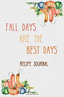 Fall Days Are the Best Days Recipe Journal: For All Your Autumn and Thanksgiving Recipes