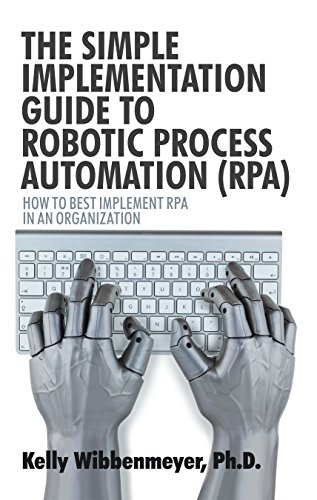 The Simple Implementation Guide to Robotic Process Automation (Rpa): How to Best Implement Rpa in an Organization by [Kelly Wibbenmeyer]