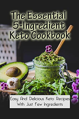 The Essential 5-Ingredient Keto Cookbook: Easy And Delicious Keto Recipes...