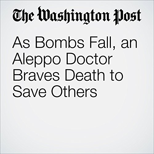 As Bombs Fall, an Aleppo Doctor Braves Death to Save Others cover art