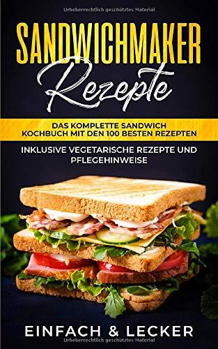 Sandwichmaker Rezepte: Das komplette Sandwich Kochbuch mit den 100 besten Rezepten - inklusive vegetarische Rezepte und Pflegehinweise | Einfach & Lecker
