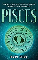 Pisces: The Ultimate Guide to an Amazing Zodiac Sign in Astrology