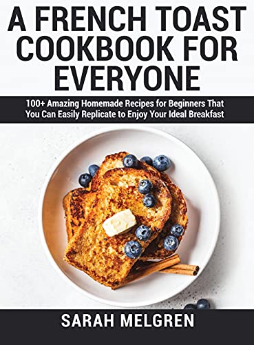 A French Toast Cookbook for Everyone: 100+ Amazing Homemade Recipes for Beginners That You Can Easily Replicate to Enjoy Your Ideal Breakfast