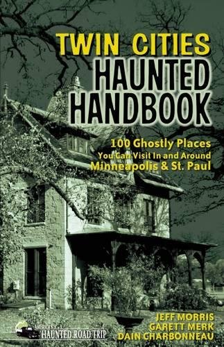Twin Cities Haunted Handbook: 100 Ghostly Places You Can Visit in and Around Minneapolis and St. Paul (America's Haunted Road Trip)