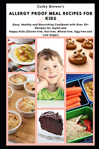 Allergy proof Meal Recipes for Kids: Easy, Healthy and Nourishing Cookbook with Over 30+ Recipes for Joyful and Happy Kids (Gluten-free, Nut-free, Wheat-free, Egg-free and Low Sugar)