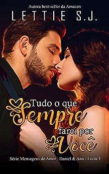 Tudo o Que Sempre Farei Por Você: Daniel & Ana (Série Mensagens de Amor - Vol. 3) por [Lettie  S.J.]