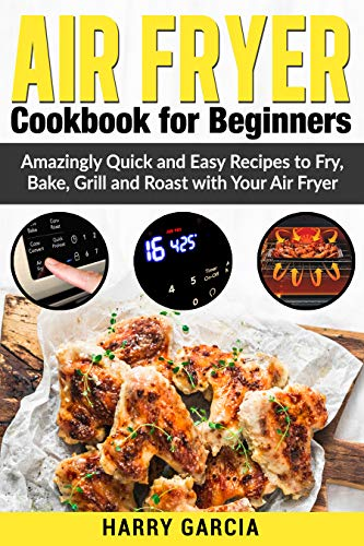 Air fryer : Amazingly quick and easy Recipes to Fry, Bake, Grill and Roast with your Air fryer (English Edition)