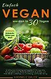 Einfach vegan werden in 30 Tagen: Schrittweise Umstellung auf vegane Ernährung ohne Mangelgefühl, inkl. Rezepte für Frühstück, Mittag- und Abendessen, sowie Tipps zur Umstellung und für den Alltag