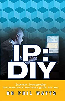 IP:DIY Internet Pornography: Do-it-yourself treatment guide for men by [Phillp Watts]