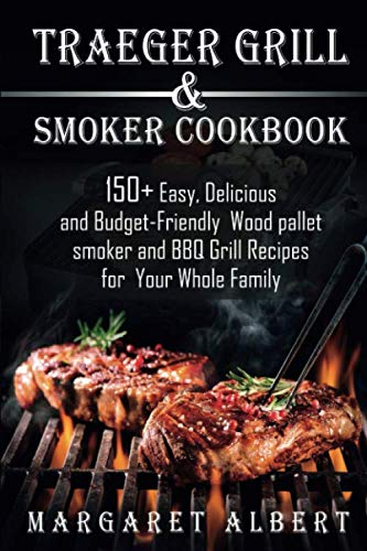 Traeger Grill and Smoker Cookbook: 150+ Easy, Delicious and Budget-Friendly Wood pallet smoker and BBQ Grill Recipes for Your Whole Family