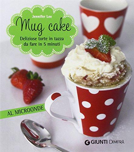 Mug cake. Delziose torte in tazza da fare in 5 minuti al microonde
