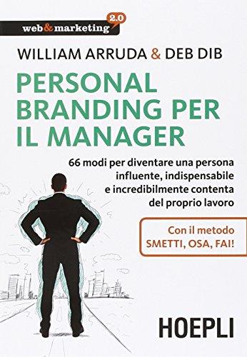 Personal Branding per il manager. 66 modi per diventare una persona influente, indispensabile e incredibilmente contenta del proprio lavoro