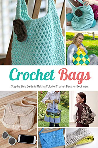 Crochet Bags: Step by Step Guide to Making Colorful Crochet Bags for Beginners: Perfect Gift for Holiday