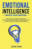 Emotional Intelligence: Master your Emotions. Practical Guide to Improve Your Mind and Manage Your Feelings - Overcome Fear, Stress and Anxiety, And Get A Better Life Through Positive Thinking
