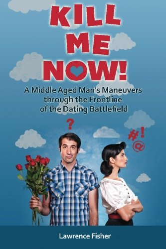 Book: Kill Me Now! A Middle Aged Man's Maneuvers through the Frontlines of the Dating Battlefield by Lawrence Fisher