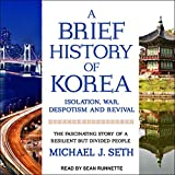A Brief History of Korea: Isolation, War, Despotism and Revival: The Fascinating Story of a Resilient But Divided People