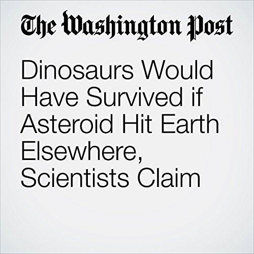 Dinosaurs Would Have Survived if Asteroid Hit Earth Elsewhere, Scientists Claim audiobook cover art