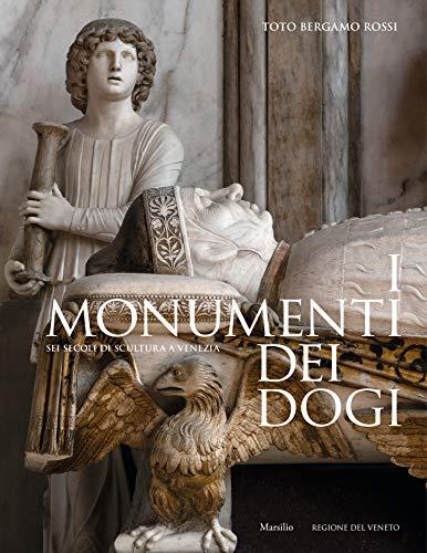 I monumenti dei dogi. Sei secoli di scultura a Venezia. Ediz. illustrata