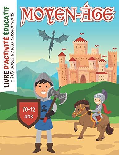 Moyen-Âge Livre d'activité Educatif: + 100 pages de Jeux passionnants pour Enfants de 10 à 12 ans | Coloriages | Mots mêlés | Labyrinthes | Mathématiques | Histoire Médiévale