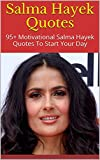 Salma Hayek Quotes: 95+ Motivational Salma Hayek Quotes To Start Your Day