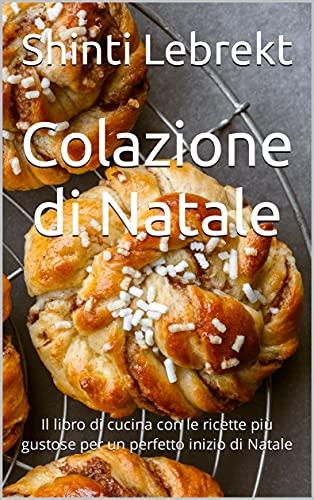 Colazione di Natale: Il libro di cucina con le ricette più gustose per un perfetto inizio di Natale