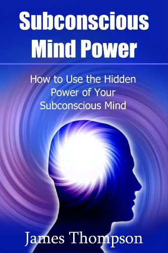 Subconscious Mind Power: How to Use the Hidden Power of Your Subconscious Mind