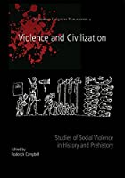 Violence and Civilization: Studies of Social Violence in History and Prehistory (Oxbow/Joukowsky Institute Publication)