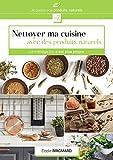 Nettoyer ma cuisine avec des produits naturels: Le ménage bio c'est plus propre (Je passe au produits naturels t. 2)