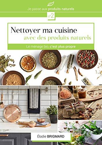 Nettoyer ma cuisine avec des produits naturels: Le ménage bio c'est plus propre (Je passe au produits naturels t. 2) (French Edition)