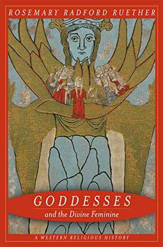 Ruether, R: Goddesses and the Divine Feminine - A Western Re: A Western Religious History