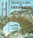 Dizionario di Archeologia. Il cammino dell'uomo attraverso 4000 voci e 3 milioni di anni di storia.