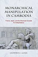 Monarchical Manipulation in Cambodia: France, Japan, and the Sihanouk Crusade for Independence (NIAS - Nordic Institute of Asian Studies New and Recent Monographs)