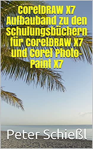 CorelDRAW X7 Aufbauband zu den Schulungsbüchern für CorelDRAW X7 und Corel Photo-Paint X7