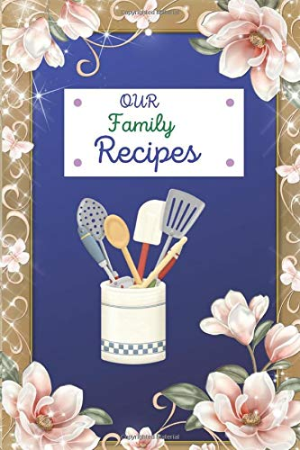 OUR Family Recipes: Blank Special Recipe book for our family Favorite women, Wife, Mom.It is a great size (6x 9in)