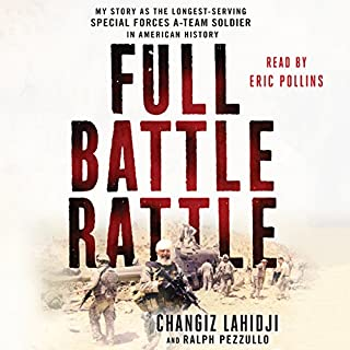 Full Battle Rattle     My Story as the Longest-Serving Special Forces A-Team Soldier in American History              By:                                                                                                                                 Ralph Pezzullo,                                                                                        Changiz Lahidji                               Narrated by:                                                                                                                                 Eric Pollins                      Length: 9 hrs and 30 mins     267 ratings     Overall 4.6