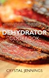 Dehydrator Cookbook: Ultimate Guide to Drying Food with Dozens of Dehydrator Recipes for Jerky,...
