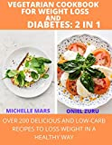 Vegetarian Cookbook For Weight Loss And Diabetes: 2 in 1: Over 200 Delicious And Low-carb Recipes To Lose Weight In a Healthy Way