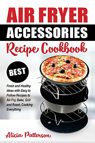 Air Fryer Accessories Recipe Cookbook: Best Fresh and Healthy Ideas with Easy to Follow Recipes to Air Fry, Bake, Grill and Roast, Cooking Everything (Best Air Frying) (Volume 1)