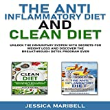 The Anti Inflammatory Diet & Clean Diet: Unlock the Immunitary System with Secrets for Weight Loss and Discover the Breakthrough Detox Program Ever