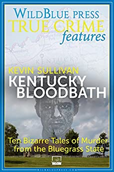 [Kevin Sullivan]のKentucky Bloodbath: Ten Bizarre Tales of Murder from the Bluegrass State (English Edition)