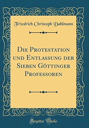 Die Protestation und Entlassung der Sieben Göttinger Professoren (Classic Reprint)