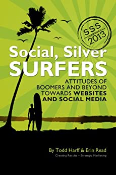 Social Silver Surfers 2013: An Updated Look at the Attitudes of Baby Boomers and Seniors Towards Websites and Social Media (Social, Silver Surfers Book 1) by [Todd Harff, Erin Read]
