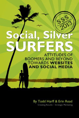 Social Silver Surfers 2013: An Updated Look at the Attitudes of Baby Boomers and Seniors Towards Websites and Social Media (Social, Silver Surfers ...