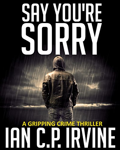 Say You're Sorry: A Gripping Crime Thriller (Omnibus Edition Containing both Book One and Book Two) A DCI Campbell McKenzie Detective Conspiracy Thriller No 1 by [IAN C.P. IRVINE]