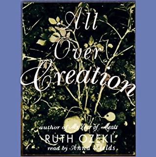 All Over Creation                   Written by:                                                                                                                                 Ruth Ozeki                               Narrated by:                                                                                                                                 Anna Fields                      Length: 15 hrs and 35 mins     1 rating     Overall 4.0
