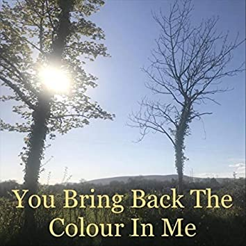 You Bring Back the Colour in Me